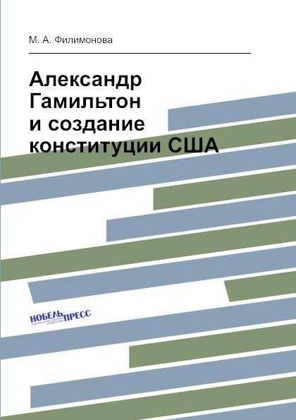 М.А. Филимонова Александр Гамильтон и создание конституции США