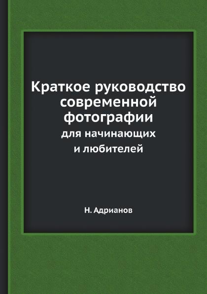 Н. Адрианов Краткое руководство современной фотографии. для начинающих и любителей