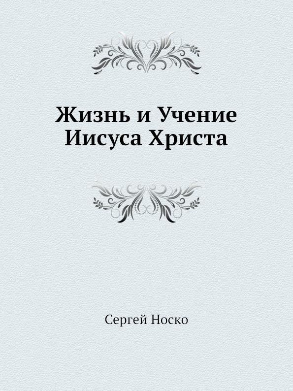 Сергей Носко Жизнь и Учение Иисуса Христа учение христа и новое провозвестие