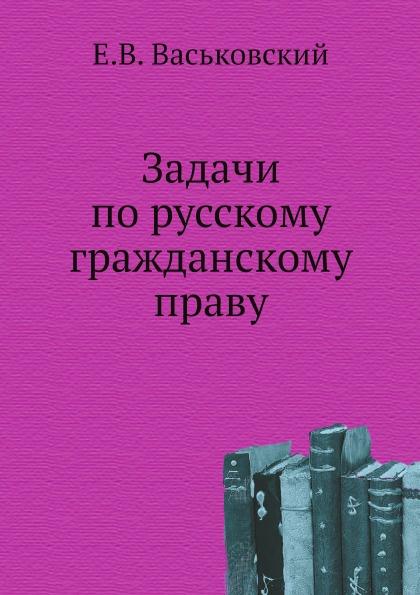 Е.В. Васьковский Задачи по русскому гражданскому праву