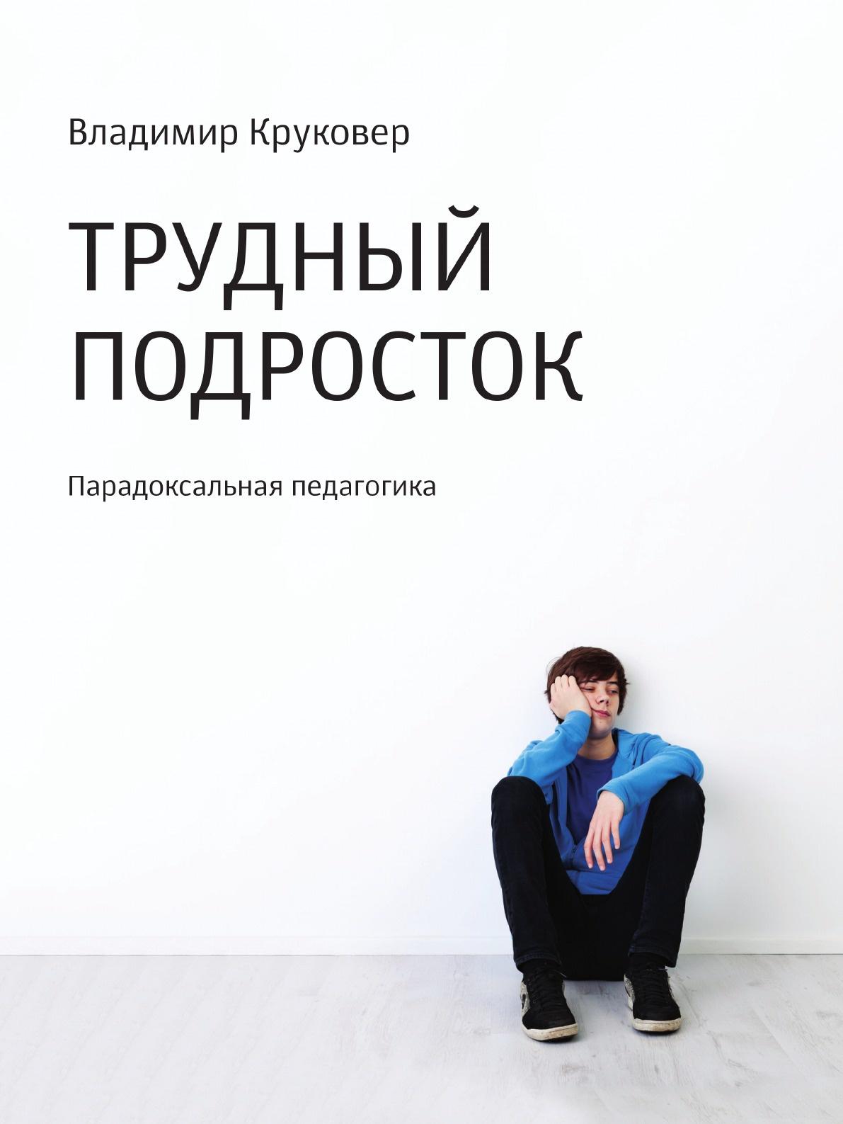 Владимир Круковер Трудный подросток. Парадоксальная педагогика