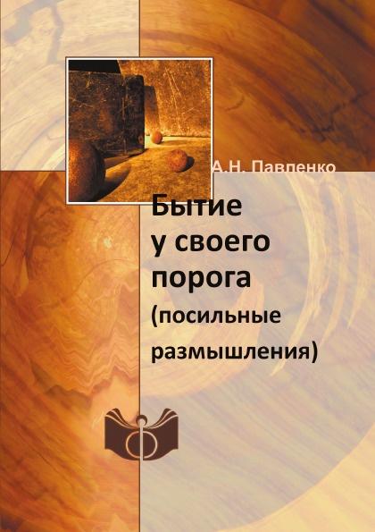 А.Н. Павленко Бытие у своего порога. (посильные размышления)