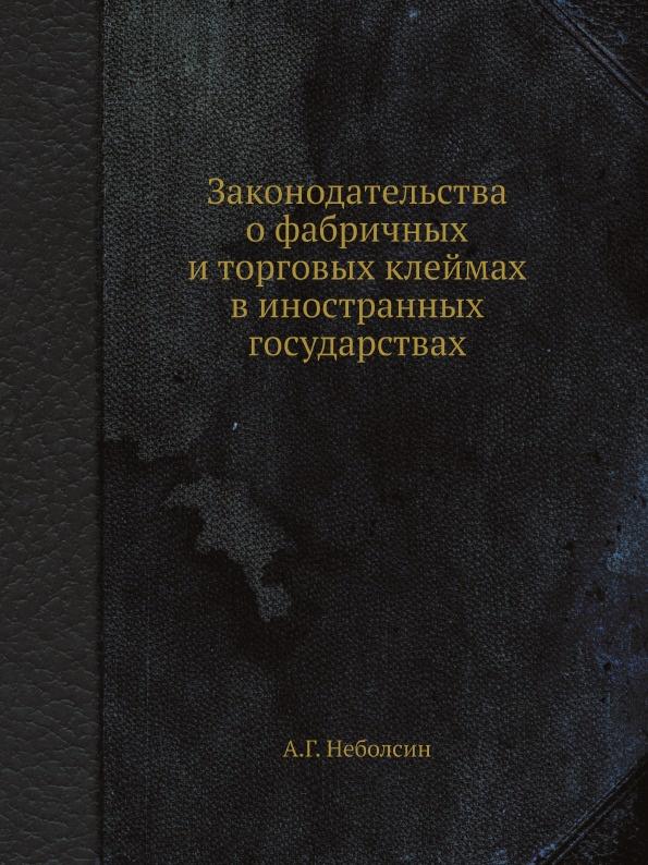 А.Г. Неболсин Законодательства о фабричных и торговых клеймах в иностранных государствах