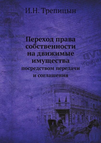 И.Н. Трепицын Переход права собственности на движимые имущества посредством передачи и соглашения