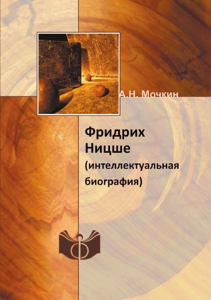 А. Н. Мочкин Фридрих Ницше. (интеллектуальная биография)