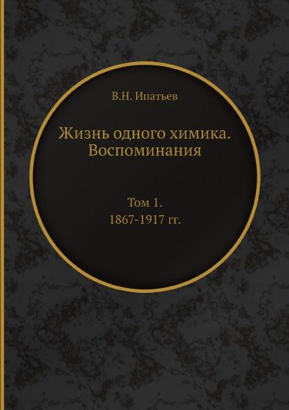 В.Н. Ипатьев Жизнь одного химика. Воспоминания. Том 1. 1867-1917 гг.