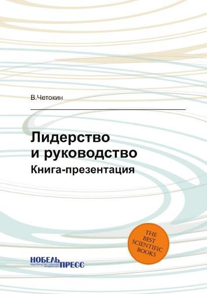 В. Четокин Лидерство и руководство. Книга-презентация