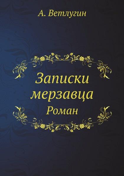 А. Ветлугин Записки мерзавца. Роман