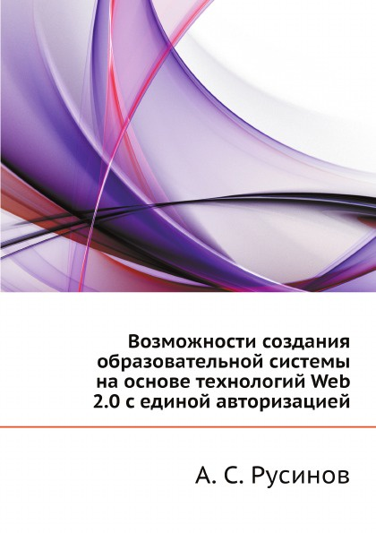 А.С. Русинов Возможности создания образовательной системы на основе технологий Web 2.0 с единой авторизацией