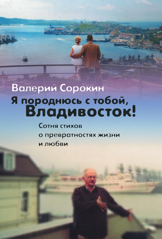 Валерий Владимирович Сорокин Я породнюсь с тобой, Владивосток