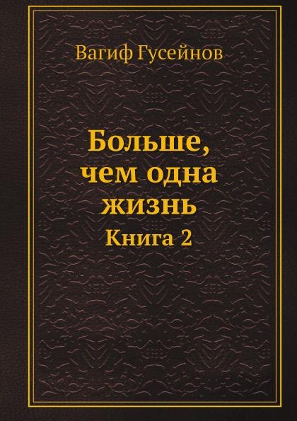 Вагиф Гусейнов Больше, чем одна жизнь. Книга 2