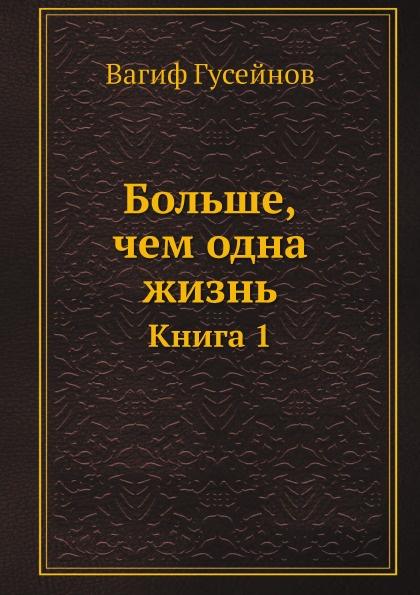 Вагиф Гусейнов Больше, чем одна жизнь. Книга 1