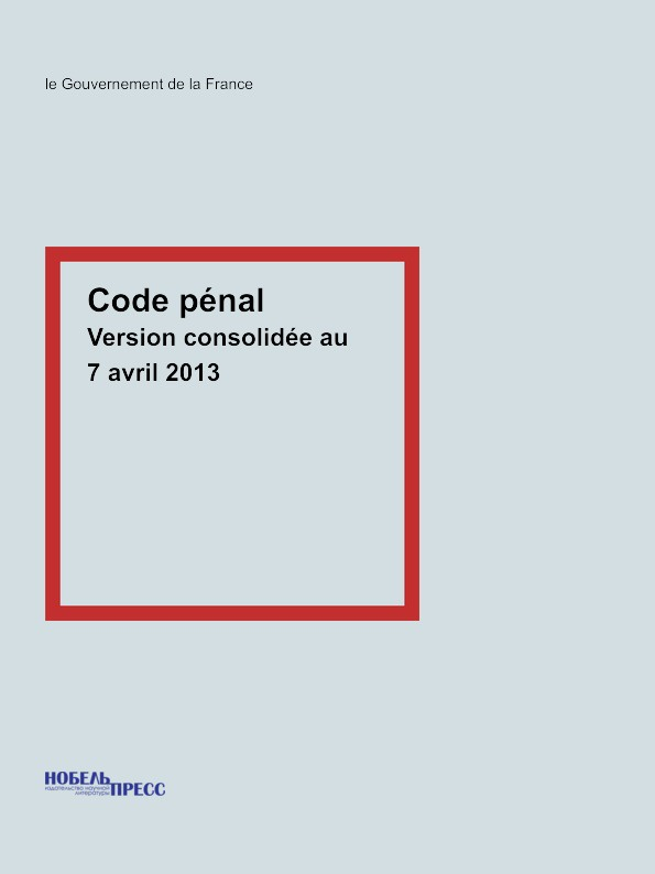 le Gouvernement de la France Code penal. Version consolidee au 7 avril 2013