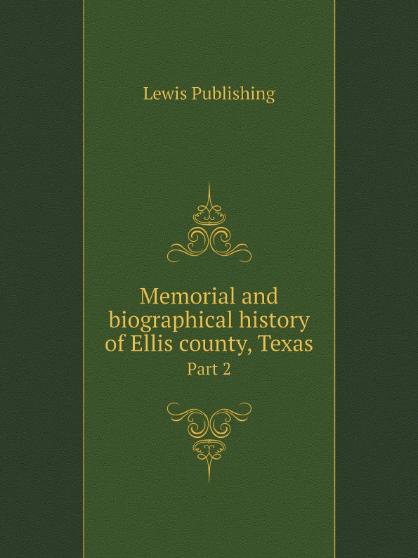 Lewis Publishing Memorial and biographical history of Ellis county, Texas. Part 2 lewis publishing memorial and biographical history of ellis county texas part 1