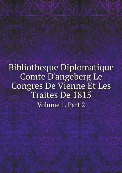 Congress of Vienna Bibliotheque Diplomatique Comte D'angeberg Le Congres De Vienne Et Les Traites De 1815. Volume 1. Part 2 françois robert dictionnaire geographique d apres le reces du congres de vienne volume 2