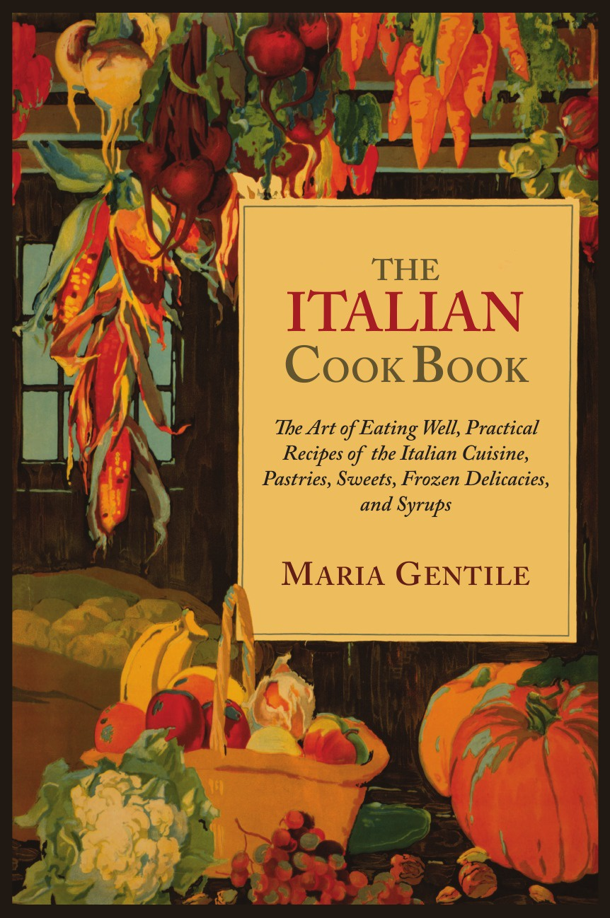 Maria Gentile The Italian Cook Book. The Art of Eating Well, Practical Recipes of the Italian Cuisine, Pastries, Sweets, Frozen Delicacies, and Syrups italian country cooking