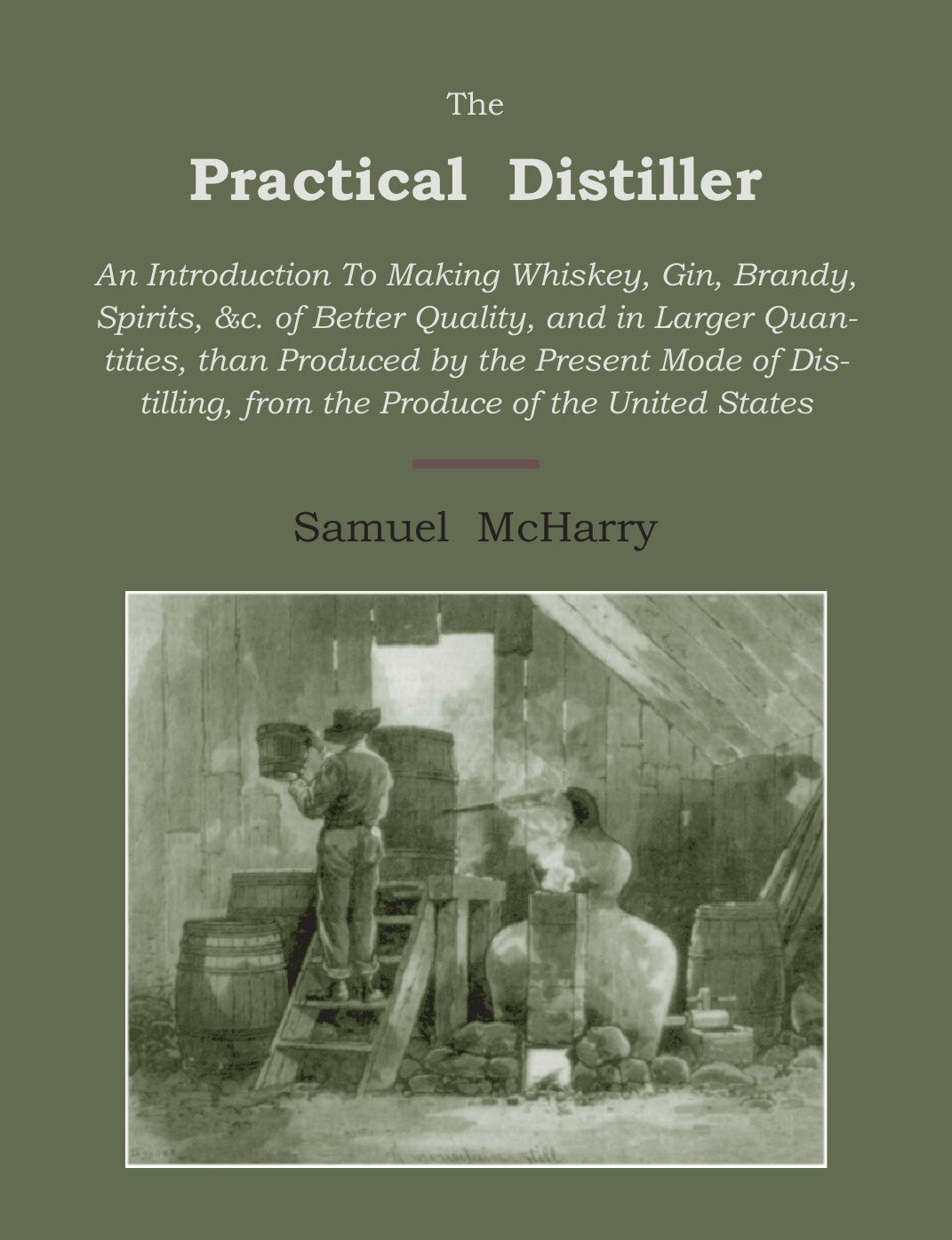 Samuel McHarry The Practical Distiller. An Introduction to Making Whiskey, Gin, Brandy, Spirits of Better Quality, and in Larger Quantities, Than Produced by