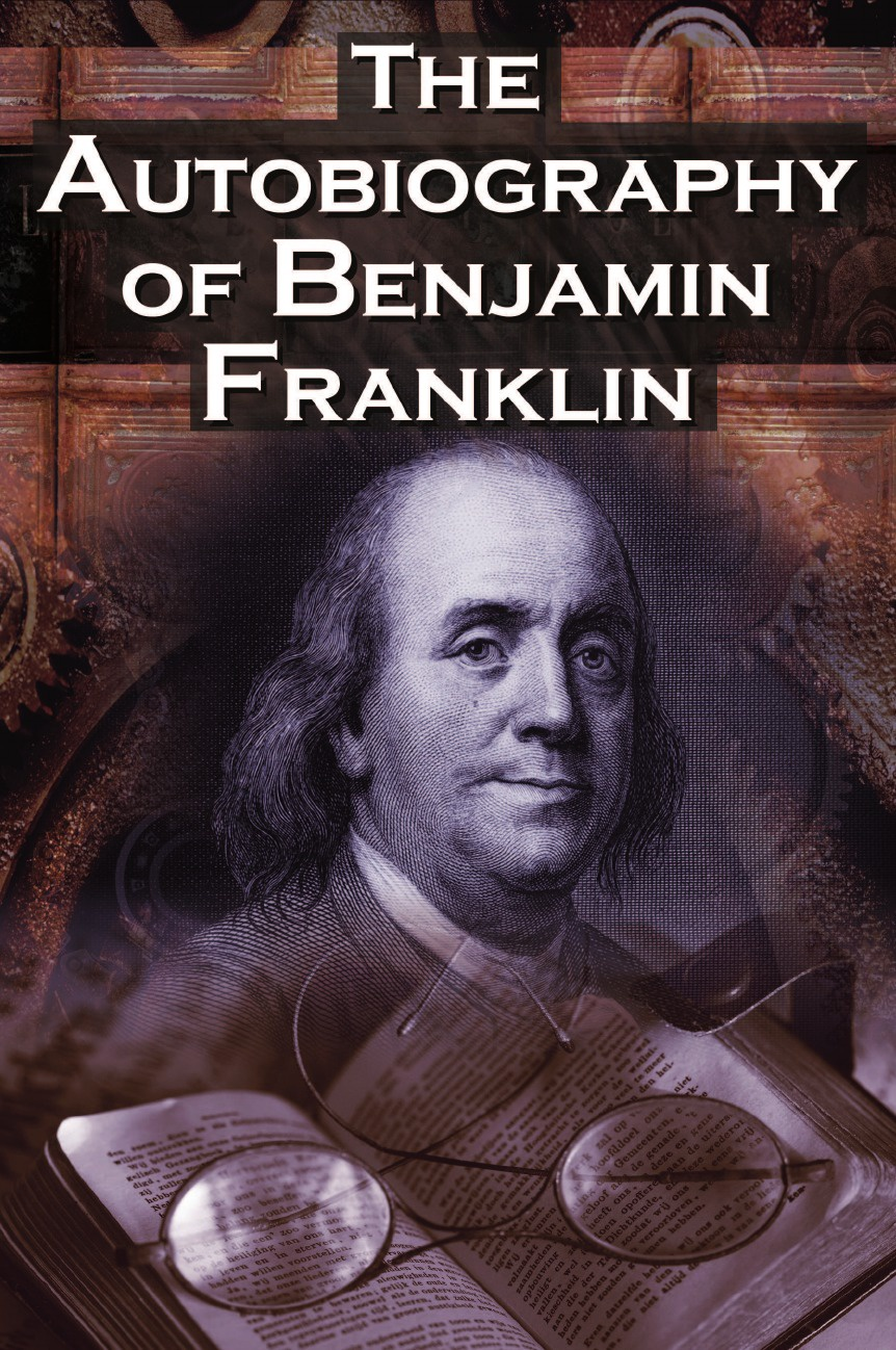 Benjamin Franklin, Poor Richard The Autobiography of Benjamin Franklin. In His Own Words, the Life of the Inventor, Philosopher, Satirist, Political Theorist, Statesman, and Diplomat david waldstreicher a companion to benjamin franklin