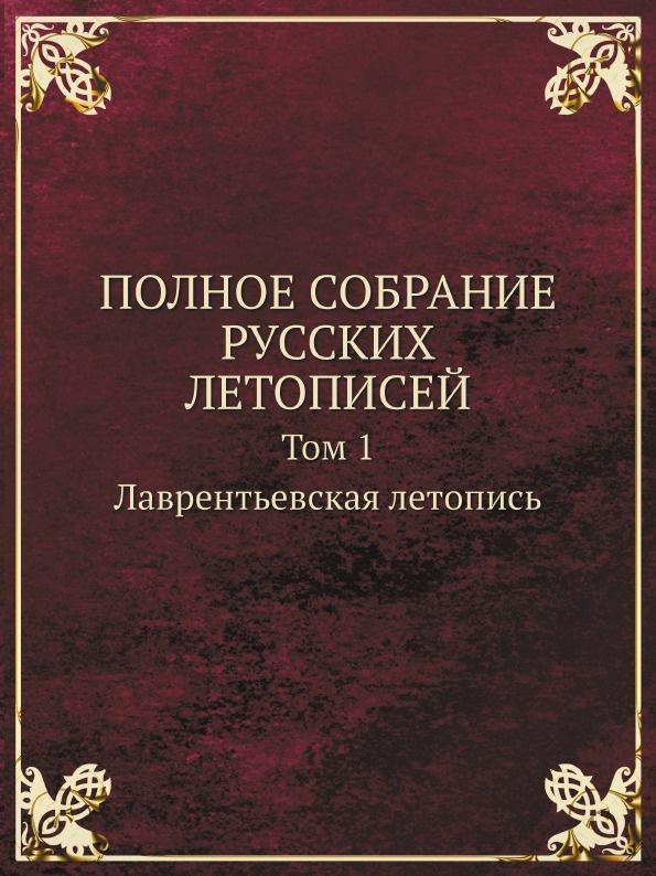 ПОЛНОЕ СОБРАНИЕ РУССКИХ ЛЕТОПИСЕЙ. Том 1. Лаврентьевская летопись