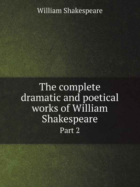 Уильям Шекспир The complete dramatic and poetical works of William Shakespeare. Part 2 the arden shakespeare complete works