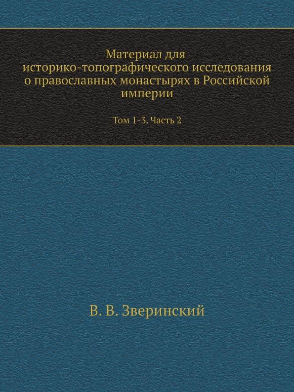 Материал для историко-топографического исследования о православных монастырях в Российской империи. Том 1-3. Часть 2