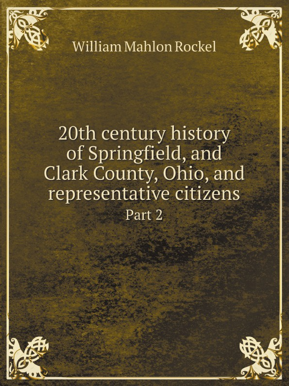 William Mahlon Rockel 20th century history of Springfield, and Clark County, Ohio, and representative citizens. Part 2 lewis publishing memorial and biographical history of ellis county texas part 1
