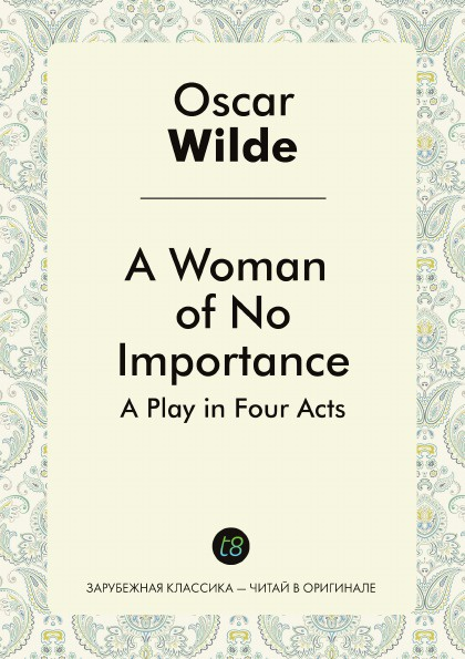Oscar Wilde A Woman of No Importance. A Play in Four Acts wilde o a woman of no importance a play in four acts