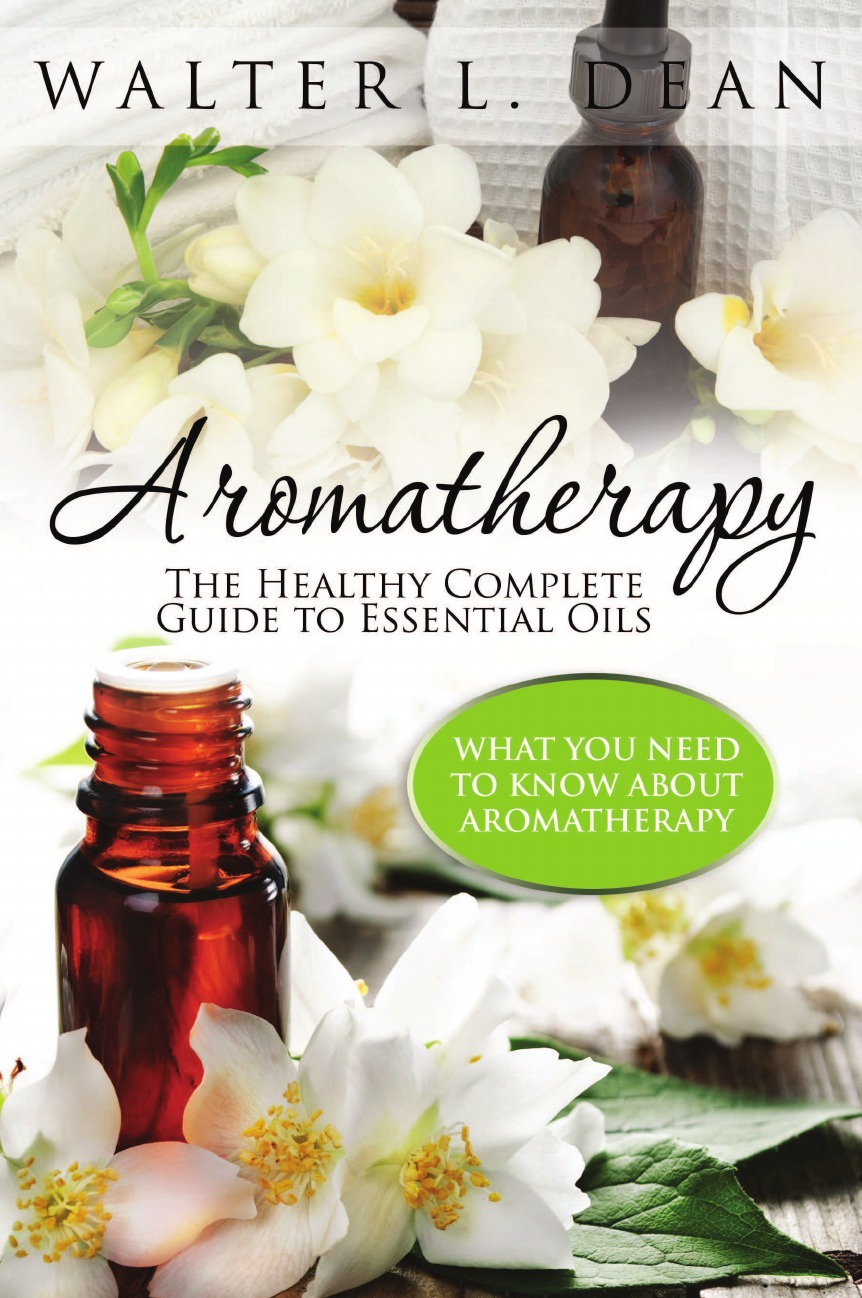 Walter L. Dean Aromatherapy. The Healthy Complete Guide to Essential Oils denise williams essential oils bible the complete guide for aromatherapy