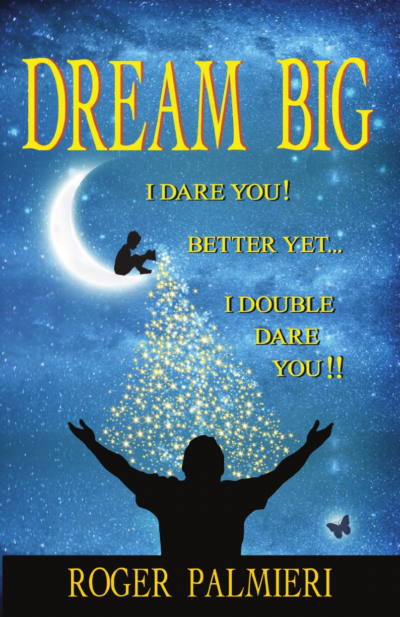 Roger Palmieri Dream Big!. I Dare You... Better Yet... I Double Dare You!! roger palmieri dream big i dare you better yet i double dare you