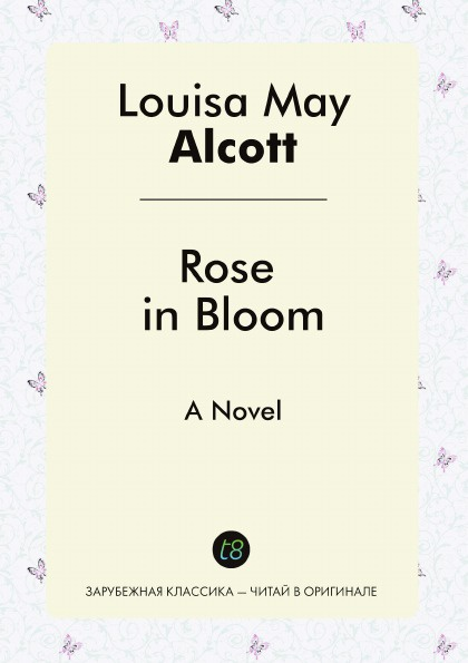 Louisa May Alcott Rose in Bloom. A Novel