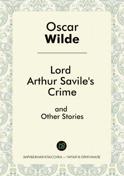 Oscar Wilde Lord Arthur Savile's Crime. A collection of short semi-comic mystery stories wilde oscar davidson susanna canterville ghost