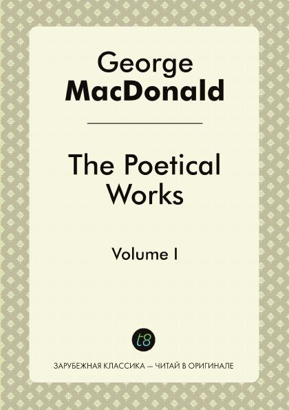 George MacDonald The Poetical Works. Volume I macdonald g the poetical works volume i