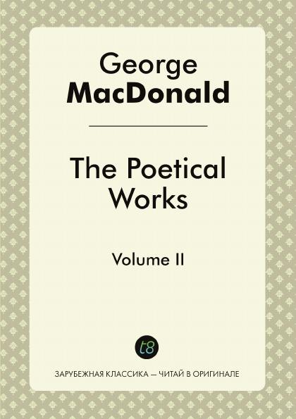 George MacDonald The Poetical Works. Volume II macdonald g the poetical works volume i
