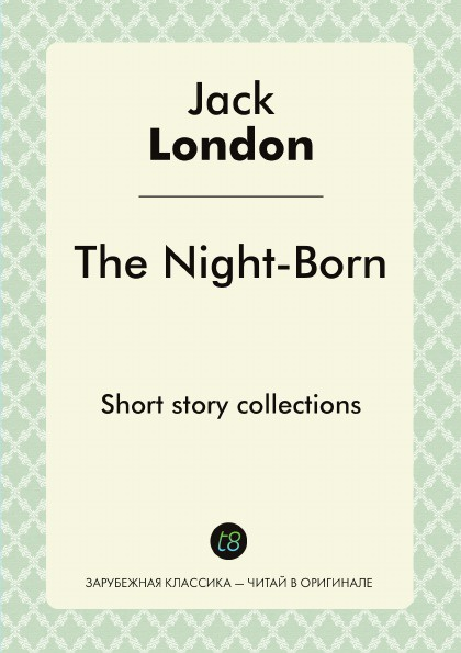 Jack London The Night-Born. Short story collections jack london the night born