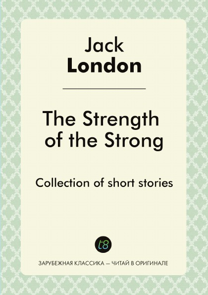 Jack London The Strength of the Strong. Collection of short stories jack london the strength of the strong