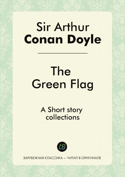 Doyle Arthur Conan The Green Flag. Short story collections