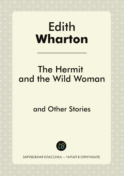 Edith Wharton The Hermit and the Wild Woman and Other Stories