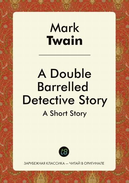 Mark Twain A Double Barrelled Detective Story. A Short Story марк твен a double barrelled detective story