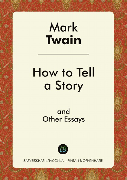 Mark Twain How to Tell a Story, and Other Essays марк твен how to tell a story and other essays