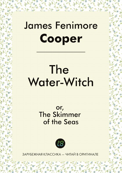 James Fenimore Cooper The Water-Witch, or, The Skimmer of the Seas j fenimore cooper the water witch or the skimmer of the seas