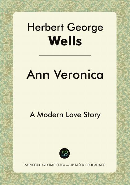 H. G. Wells Ann Veronica. A Modern Love Story wells h ann veronica a modern love story