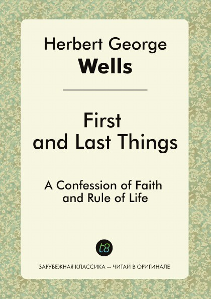 H. G. Wells First and Last Things. A Confession of Faith and Rule of Life герберт джордж уэллс first and last things a confession of faith and rule of life page 2 page 9