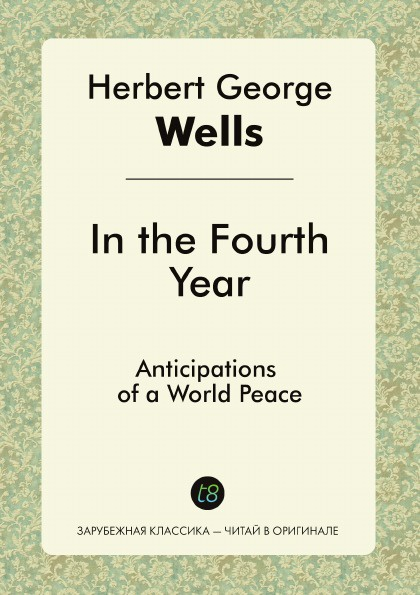 H. G. Wells In the Fourth Year. Anticipations of a World Peace герберт джордж уэллс in the fourth year anticipations of a world peace