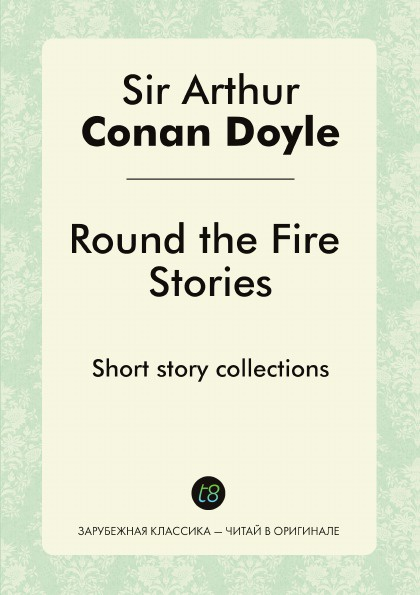 Doyle Arthur Conan Round the Fire Stories. Short story collections