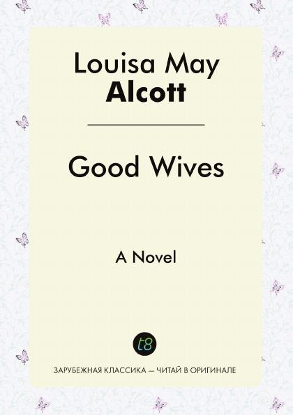 Louisa May Alcott Good Wives. A Novel