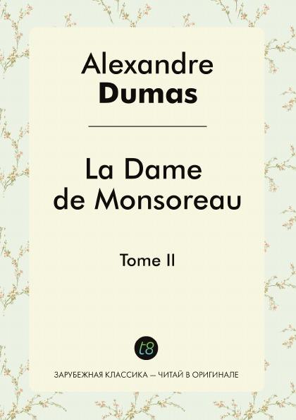 Alexandre Dumas La Dame de Monsoreau. Tome II alexandre dumas la dame de monsoreau tome 3 графиня де монсоро том 3