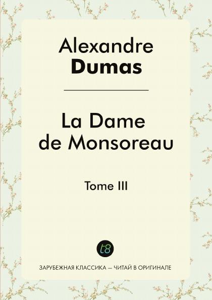 Alexandre Dumas La Dame de Monsoreau. Tome III dumas alexandre la dame de monsoreau tome 2