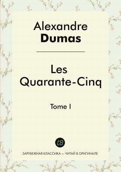 Alexandre Dumas Les Quarante-Cinq. Tome I alexandre dumas père les quarante cinq tome 2