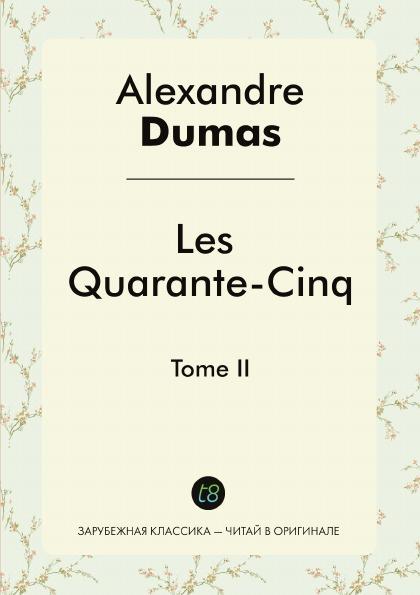 Alexandre Dumas Les Quarante-Cinq. Tome II alexandre dumas père les quarante cinq tome 2
