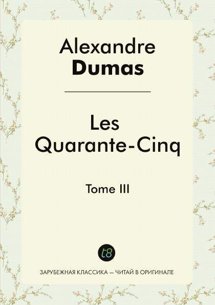 Alexandre Dumas Les Quarante-Cinq. Tome III alexandre dumas père les quarante cinq tome 2